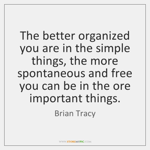 The better organized you are in the simple things, the more spontaneous ...
