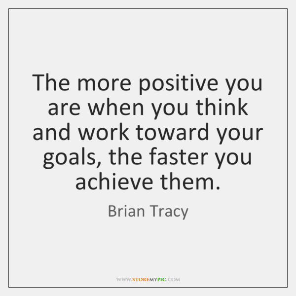 The more positive you are when you think and work toward your ...