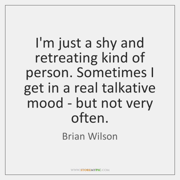 I'm just a shy and retreating kind of person. Sometimes I get ...