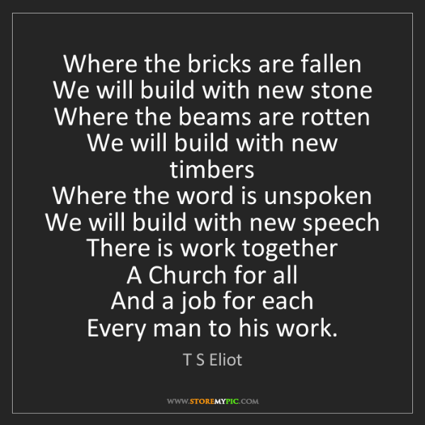 T S Eliot: Where the bricks are fallen   We will build with new...