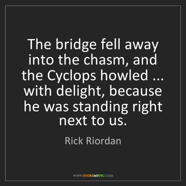 Rick Riordan: The bridge fell away into the chasm, and the Cyclops...