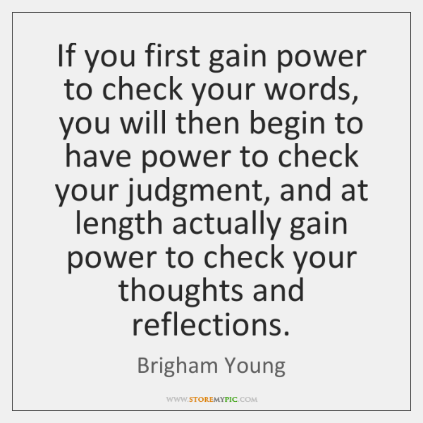 If you first gain power to check your words, you will then ...