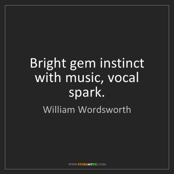 William Wordsworth: Bright gem instinct with music, vocal spark.