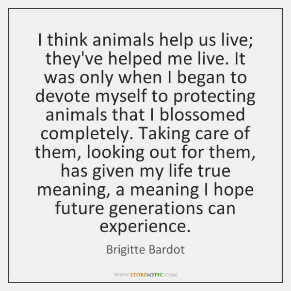 I think animals help us live; they've helped me live. It was ...