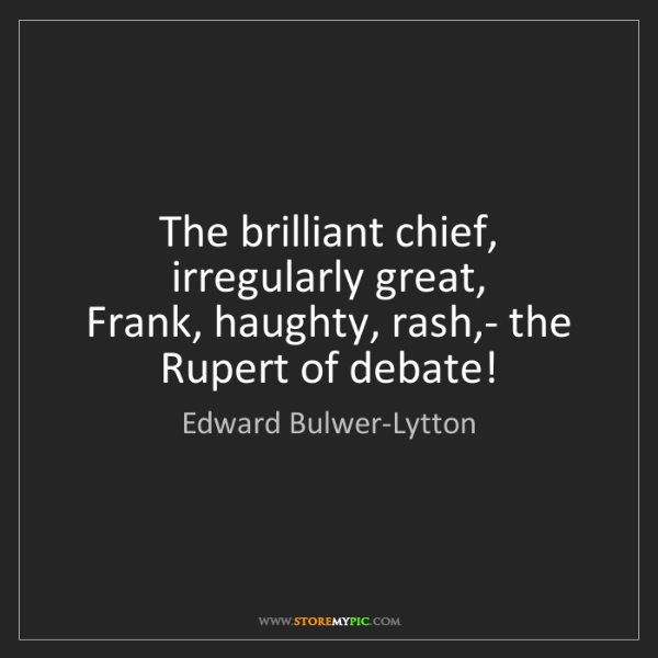 Edward Bulwer-Lytton: The brilliant chief, irregularly great,   Frank, haughty,...