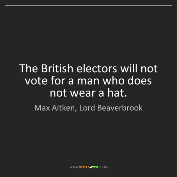 Max Aitken, Lord Beaverbrook: The British electors will not vote for a man who does...