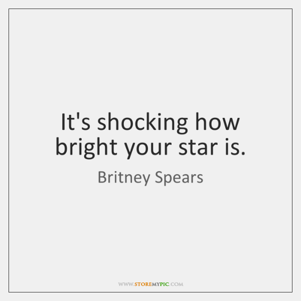 It's shocking how bright your star is.