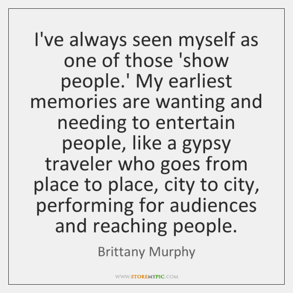 I've always seen myself as one of those 'show people.' My ...