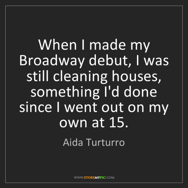 Aida Turturro: When I made my Broadway debut, I was still cleaning houses,...