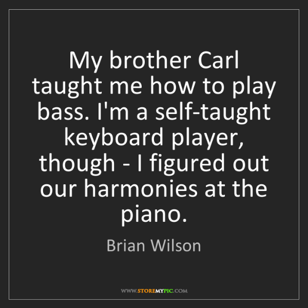 Brian Wilson: My brother Carl taught me how to play bass. I'm a self-taught...