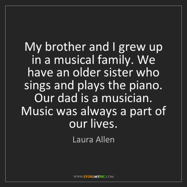 Laura Allen: My brother and I grew up in a musical family. We have...