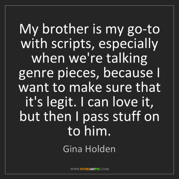 Gina Holden: My brother is my go-to with scripts, especially when...