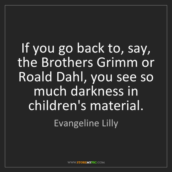 Evangeline Lilly: If you go back to, say, the Brothers Grimm or Roald Dahl,...