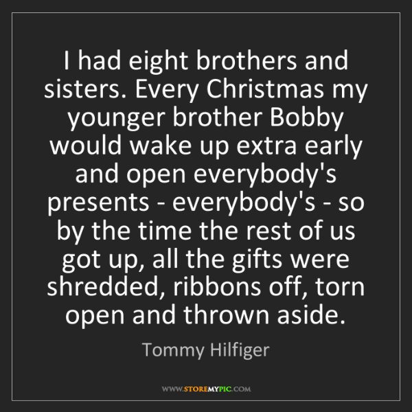 Tommy Hilfiger: I had eight brothers and sisters. Every Christmas my...