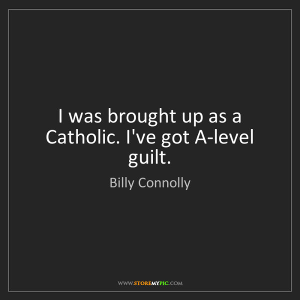 Billy Connolly: I was brought up as a Catholic. I've got A-level guilt.