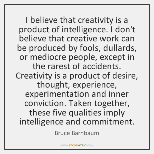 I believe that creativity is a product of intelligence. I don't believe ...