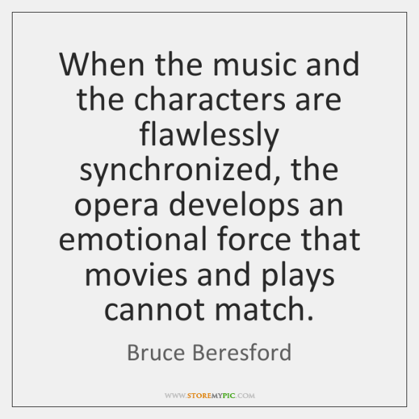 When the music and the characters are flawlessly synchronized, the opera develops ...