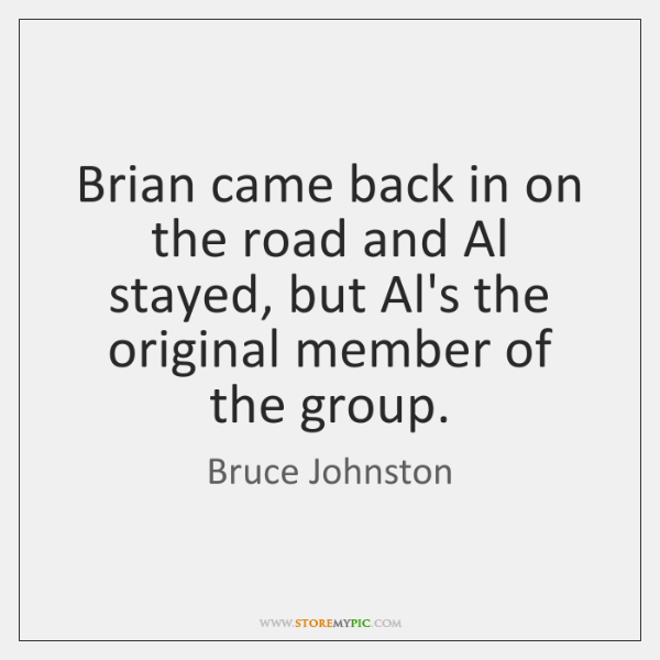 Brian came back in on the road and Al stayed, but Al's ...