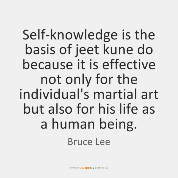 Self-knowledge is the basis of jeet kune do because it is effective ...
