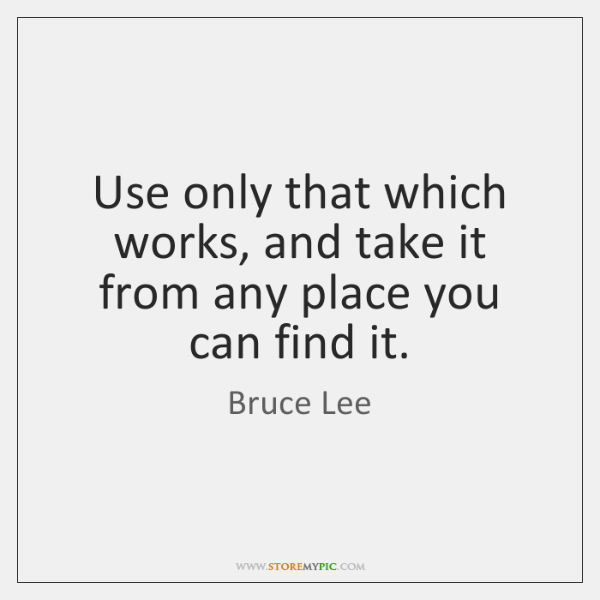 Use only that which works, and take it from any place you ...