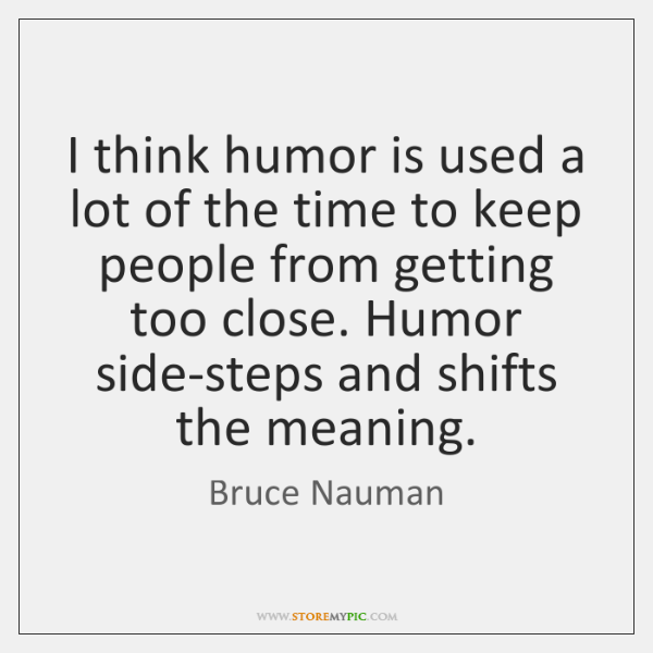 I think humor is used a lot of the time to keep ...