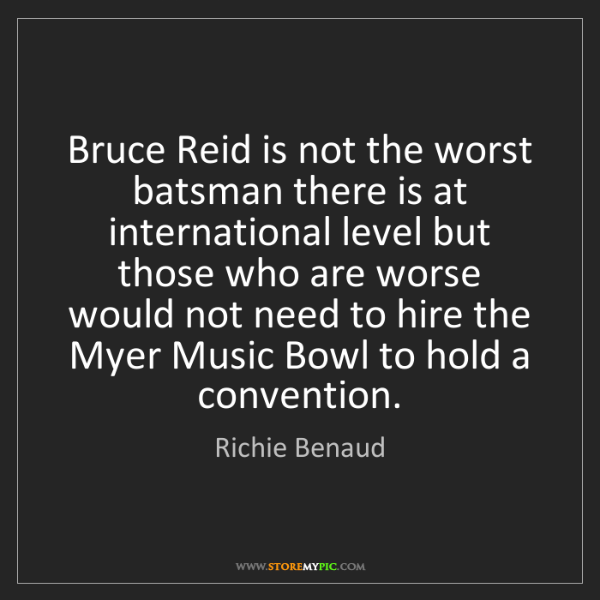Richie Benaud: Bruce Reid is not the worst batsman there is at international...