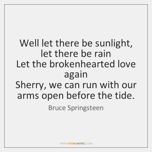 Well let there be sunlight, let there be rain   Let the brokenhearted ...