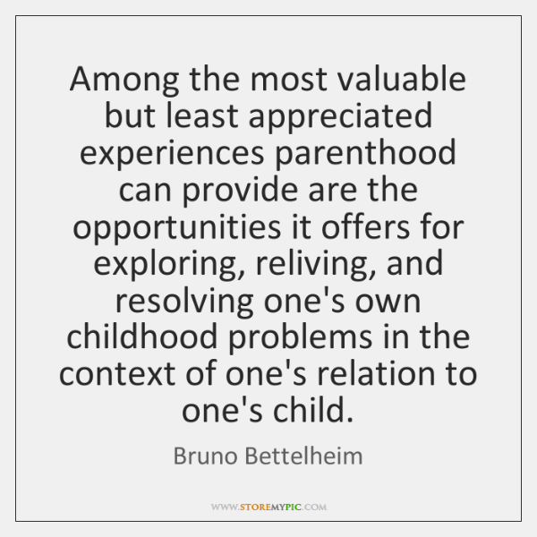 Among the most valuable but least appreciated experiences parenthood can provide are ...