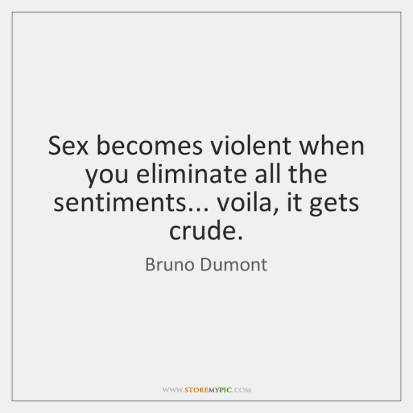 Sex becomes violent when you eliminate all the sentiments... voila, it gets ...