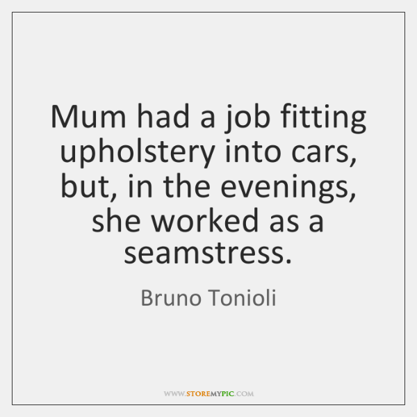 Mum had a job fitting upholstery into cars, but, in the evenings, ...