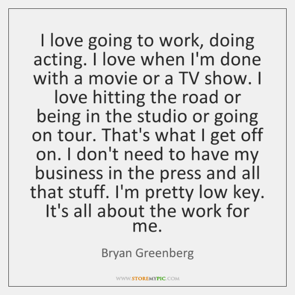 I love going to work, doing acting. I love when I'm done ...
