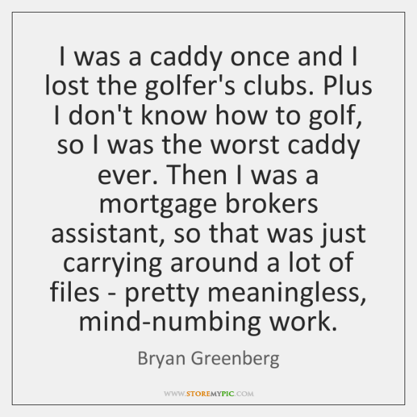 I was a caddy once and I lost the golfer's clubs. Plus ...