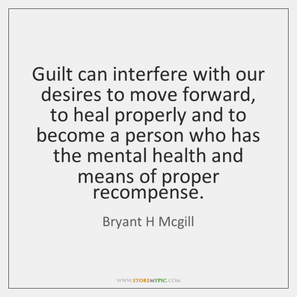 Guilt can interfere with our desires to move forward, to heal properly ...