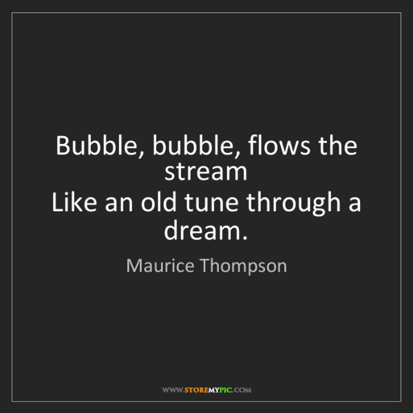 Maurice Thompson: Bubble, bubble, flows the stream   Like an old tune through...