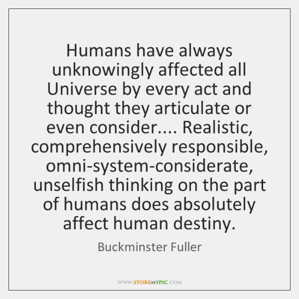 Humans have always unknowingly affected all Universe by every act and thought ...