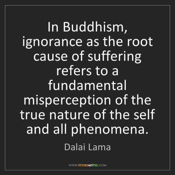 Dalai Lama: In Buddhism, ignorance as the root cause of suffering...