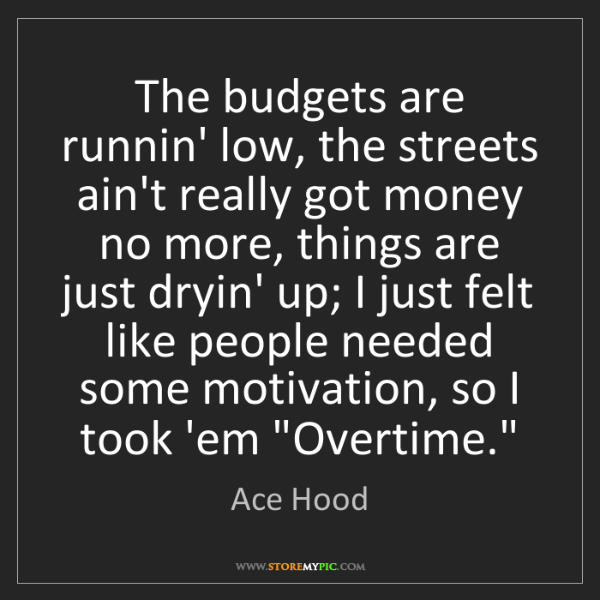 Ace Hood: The budgets are runnin' low, the streets ain't really...