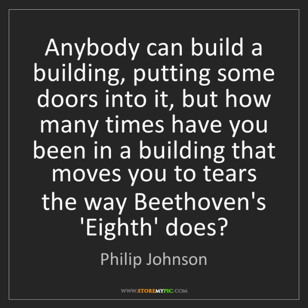 Philip Johnson: Anybody can build a building, putting some doors into...