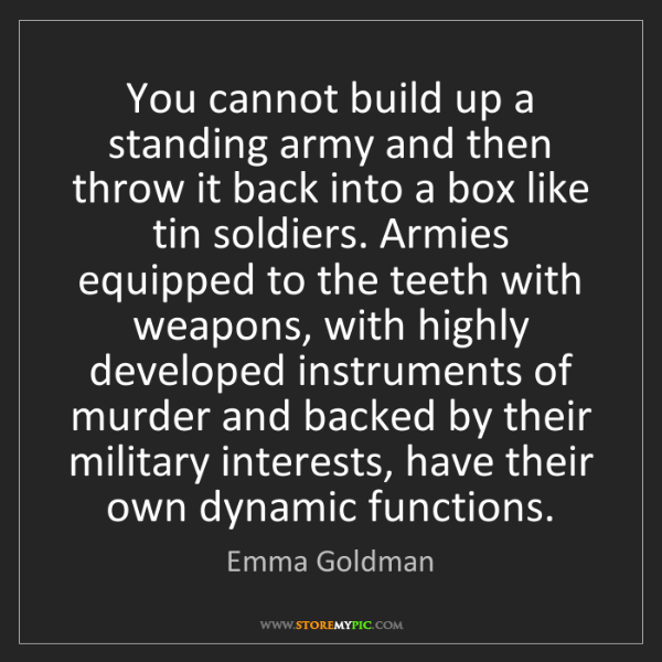 Emma Goldman: You cannot build up a standing army and then throw it...