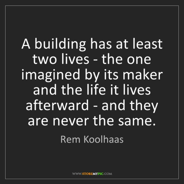 Rem Koolhaas: A building has at least two lives - the one imagined...