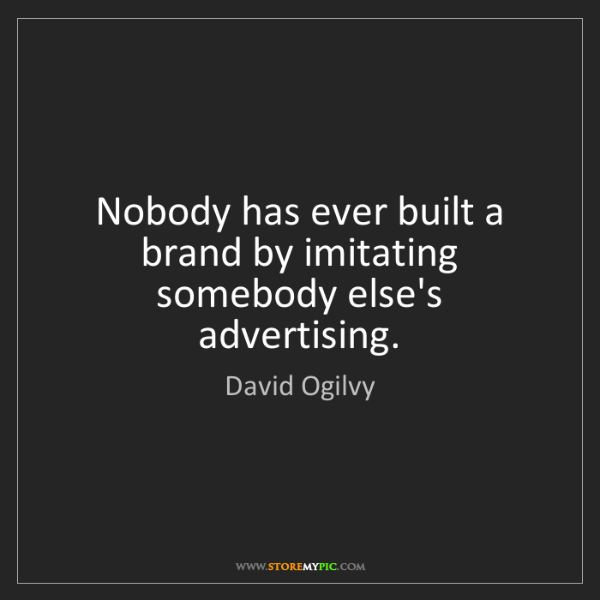 David Ogilvy: Nobody has ever built a brand by imitating somebody else's...