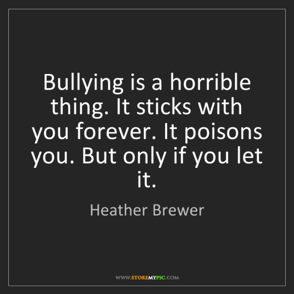 Heather Brewer: Bullying is a horrible thing. It sticks with you forever....