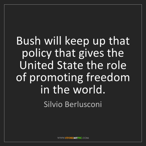 Silvio Berlusconi: Bush will keep up that policy that gives the United State...