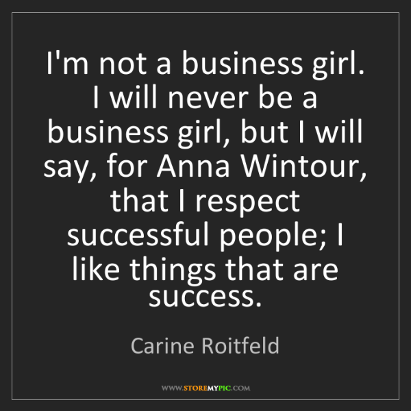 Carine Roitfeld: I'm not a business girl. I will never be a business girl,...