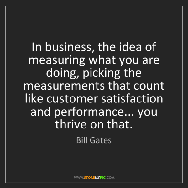 Bill Gates: In business, the idea of measuring what you are doing,...