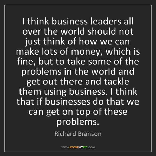 Richard Branson: I think business leaders all over the world should not...
