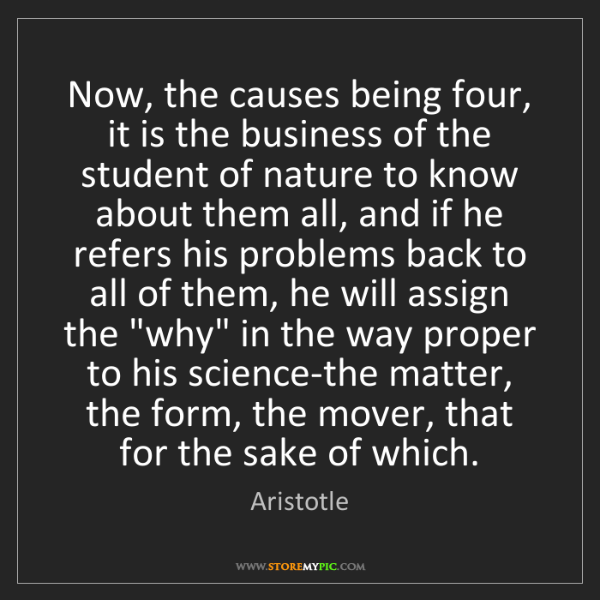Aristotle: Now, the causes being four, it is the business of the...