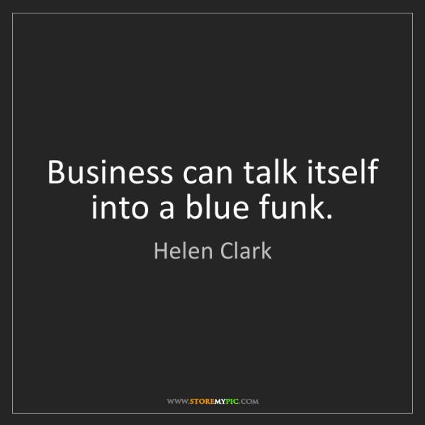 Helen Clark: Business can talk itself into a blue funk.