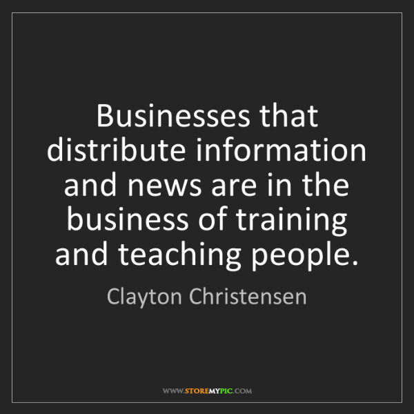 Clayton Christensen: Businesses that distribute information and news are in...