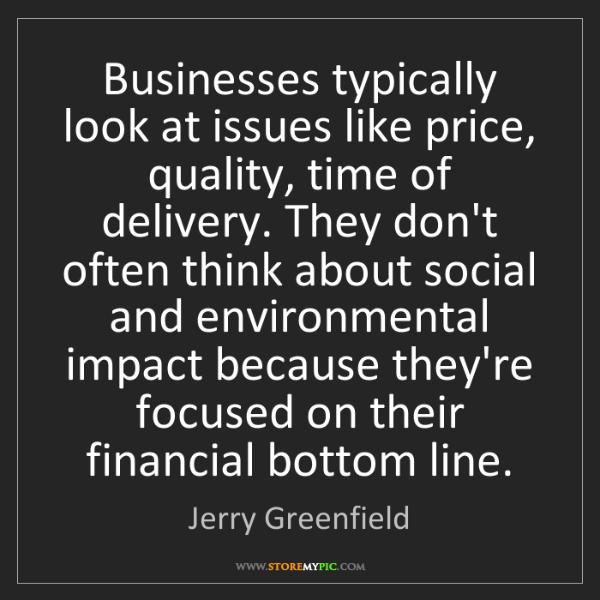 Jerry Greenfield: Businesses typically look at issues like price, quality,...